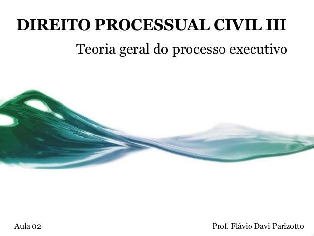 DIREITO PROCESSUAL CIVIL III          Teoria geral do processo executivoAula 02                        Prof. Flávio Davi P...