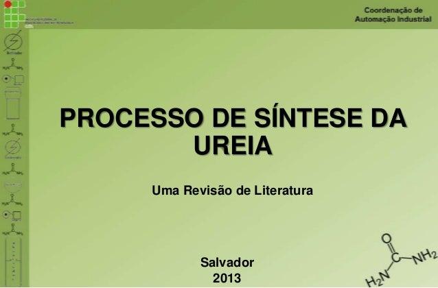 PROCESSO DE SÍNTESE DA UREIA Uma Revisão de Literatura Salvador 2013