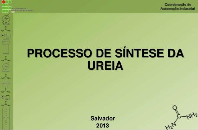 PROCESSO DE SÍNTESE DA UREIA  Salvador 2013