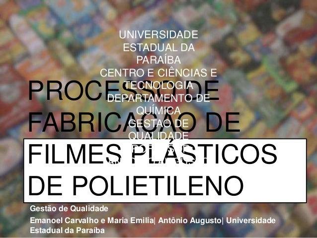 PROCESSO DE FABRICAÇÃO DE FILMES PLÁSTICOS DE POLIETILENO Gestão de Qualidade Emanoel Carvalho e Maria Emilia| Antônio Aug...