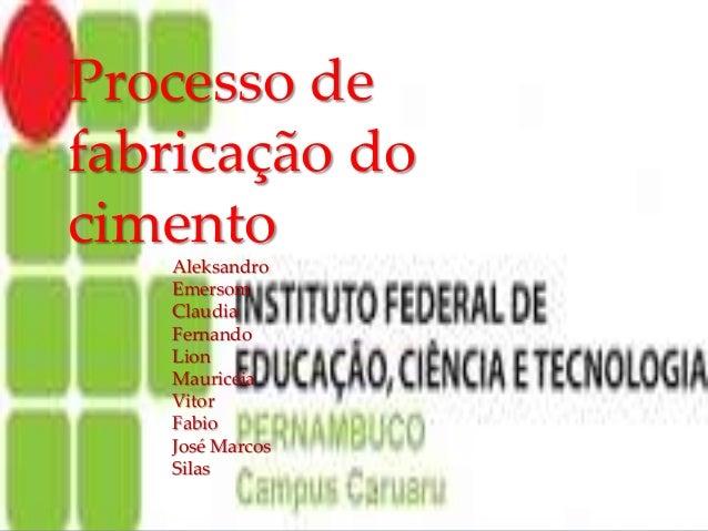 { Processo de fabricação do cimento Aleksandro Emersom Claudia Fernando Lion Mauriceia Vitor Fabio José Marcos Silas