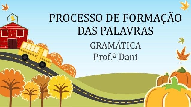 PROCESSO DE FORMAÇÃO DAS PALAVRAS GRAMÁTICA Prof.ª Dani