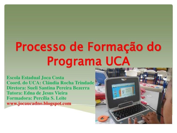 Processo de Formação do        Programa UCAEscola Estadual Joca CostaCoord. do UCA: Cláudia Rocha TrindadeDiretora: Sueli ...