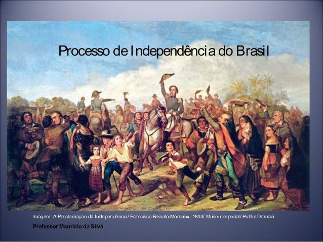 Processo de Independência do Brasil  Imagem: A Proclamação da Independência/ Francisco Renato Moreaux, 1844/ Museu Imperia...