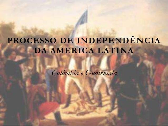 PROCESSO DE INDEPENDÊNCIA DA AMERICA LATINA Colômbia e Guatemala