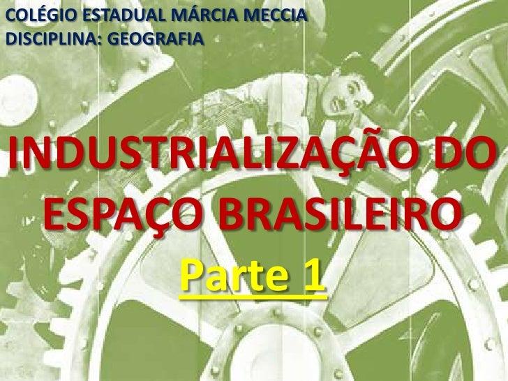 COLÉGIO ESTADUAL MÁRCIA MECCIADISCIPLINA: GEOGRAFIAINDUSTRIALIZAÇÃO DO  ESPAÇO BRASILEIRO       Parte 1
