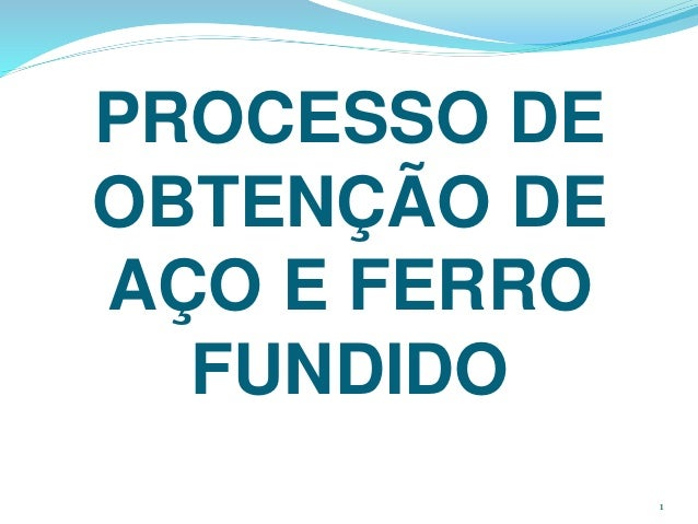 PROCESSO DE OBTENÇÃO DE AÇO E FERRO FUNDIDO 1