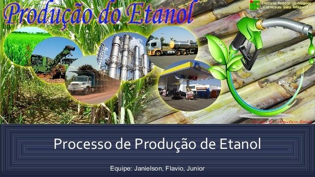 Processo de Produção de Etanol Equipe: Janielson, Flavio, Junior