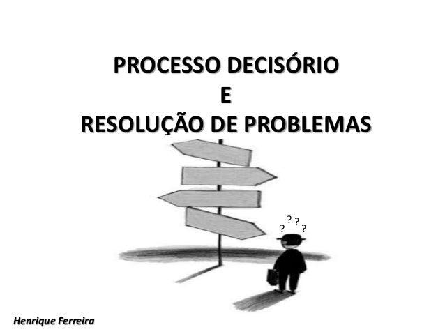 PROCESSO DECISÓRIO E RESOLUÇÃO DE PROBLEMAS ? ? ? ? Henrique Ferreira