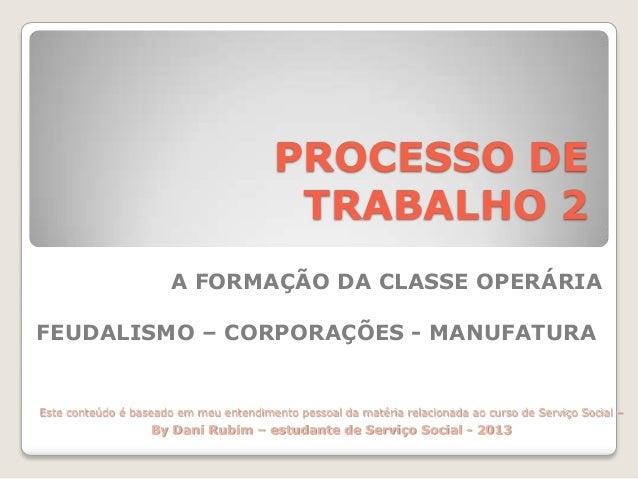 PROCESSO DE TRABALHO 2 A FORMAÇÃO DA CLASSE OPERÁRIA FEUDALISMO – CORPORAÇÕES - MANUFATURA  Este conteúdo é baseado em meu...