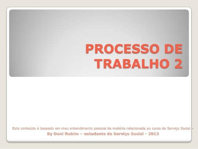 PROCESSO DE TRABALHO 2  Este conteúdo é baseado em meu entendimento pessoal da matéria relacionada ao curso de Serviço Soc...