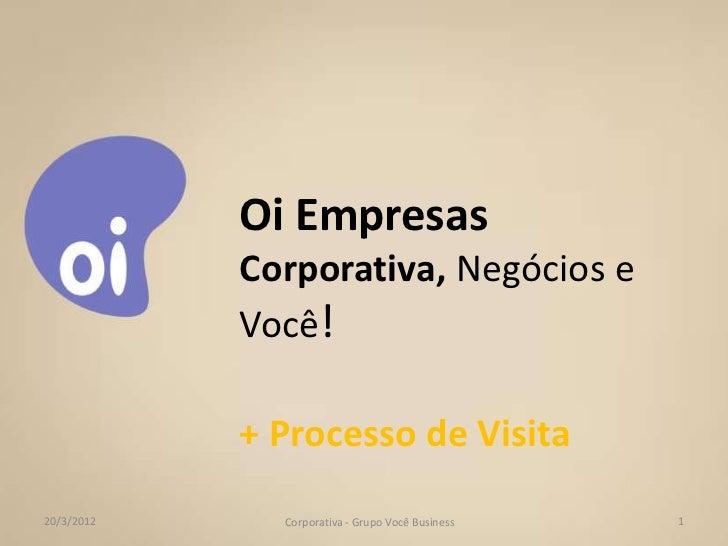Oi Empresas            Corporativa, Negócios e            Você!            + Processo de Visita20/3/2012     Corporativa -...