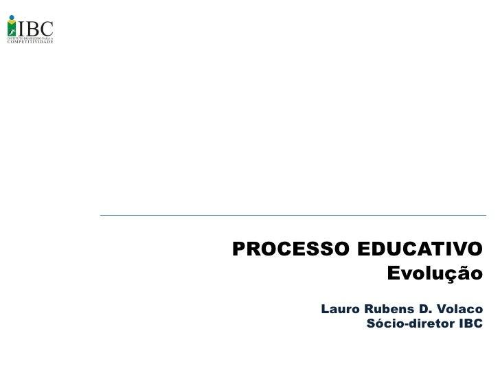 PROCESSO EDUCATIVO            Evolução       Lauro Rubens D. Volaco             Sócio-diretor IBC