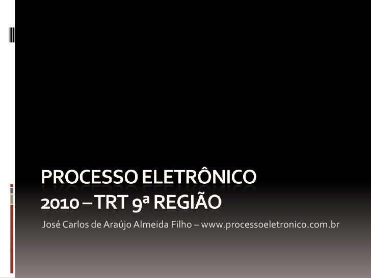PROCESSO ELETRÔNICO2010 – TRT 9ª REGIÃO<br />José Carlos de Araújo Almeida Filho – www.processoeletronico.com.br<br />
