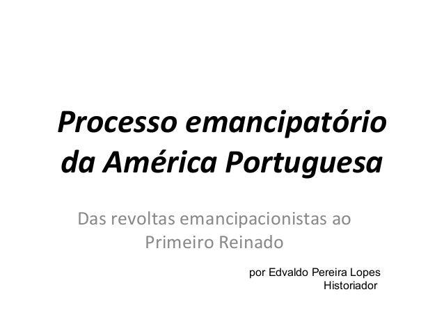 Processo emancipatório  da América Portuguesa  Das revoltas emancipacionistas ao  Primeiro Reinado  por Edvaldo Pereira Lo...