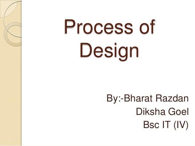Process of Design    By:-Bharat Razdan          Diksha Goel            Bsc IT (IV)