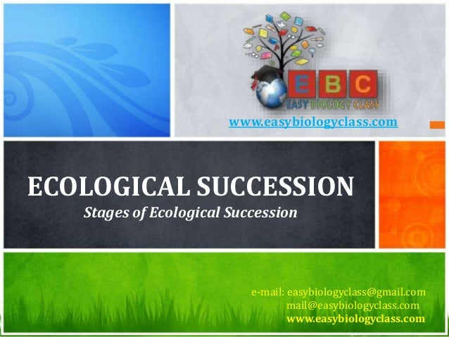 ECOLOGICAL SUCCESSION Stages of Ecological Succession e-mail: easybiologyclass@gmail.com mail@easybiologyclass.com www.eas...
