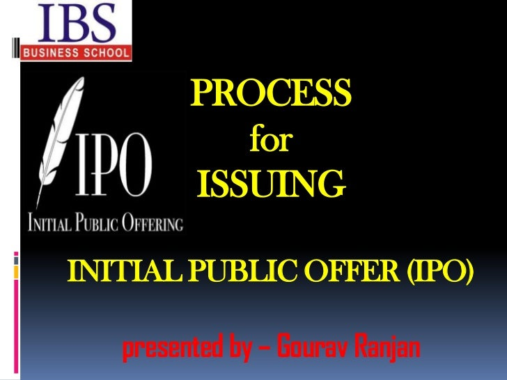 PROCESS            for         ISSUINGINITIAL PUBLIC OFFER (IPO)   presented by – Gourav Ranjan