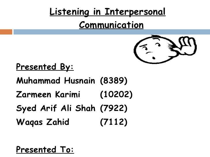 <ul><li>Listening in Interpersonal Communication </li></ul><ul><li>Presented By: </li></ul><ul><li>Muhammad Husnain  (8389...