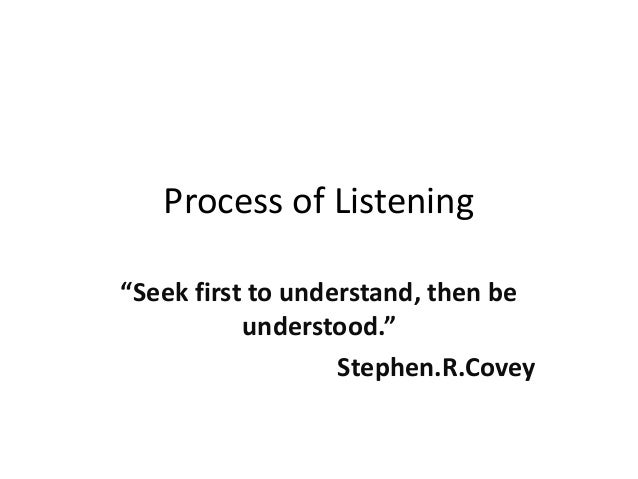 """Process of Listening """"Seek first to understand, then be understood."""" Stephen.R.Covey"""