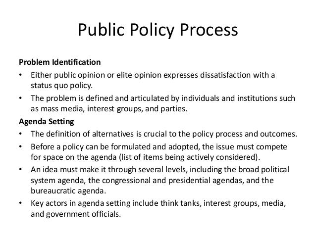 public policy process Examines the formation of the public policies that government agencies must  carry out traces the process of problem identification, agenda setting, policy.