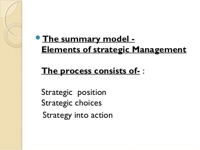 The  summary model Elements of strategic Management The process consists of- : Strategic position Strategic choices Strat...