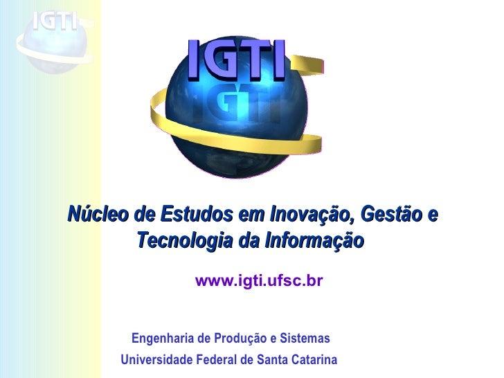 Núcleo de Estudos em Inovação, Gestão e Tecnologia da Informação  www.igti.ufsc.br Engenharia de Produção e Sistemas Unive...