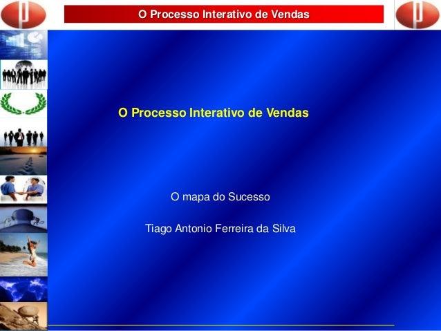 O Processo Interativo de Vendas O Processo Interativo de Vendas O mapa do Sucesso Tiago Antonio Ferreira da Silva