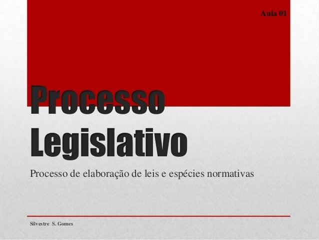 Processo Legislativo Processo de elaboração de leis e espécies normativas Silvestre S. Gomes Aula 01