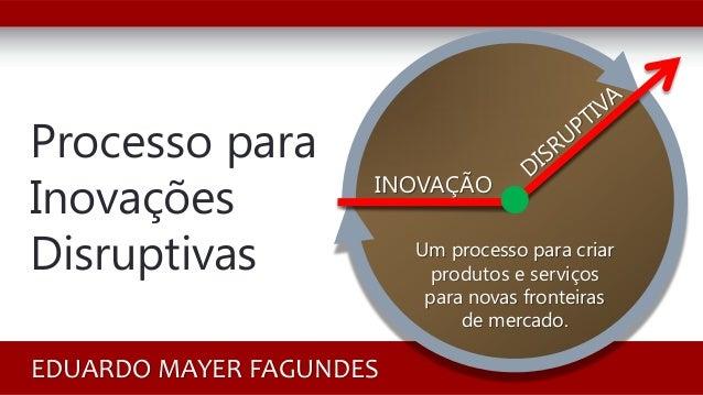Processo para Inovações Disruptivas EDUARDO MAYER FAGUNDES INOVAÇÃO Um processo para criar produtos e serviços para novas ...