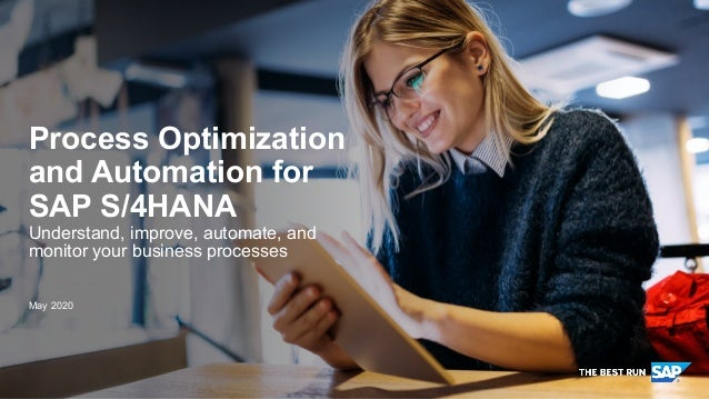 PUBLIC May 2020 Process Optimization and Automation for SAP S/4HANA Understand, improve, automate, and monitor your busine...