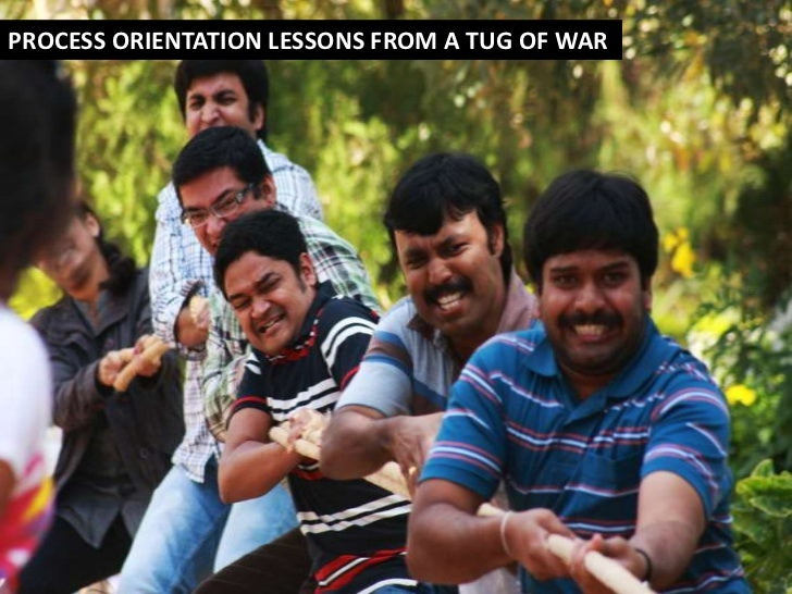 PROCESS ORIENTATION LESSONS FROM A TUG OF WAR