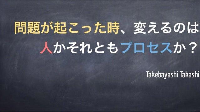 Takebayashi Takashi 問題が起こった時、変えるのは 人かそれともプロセスか?