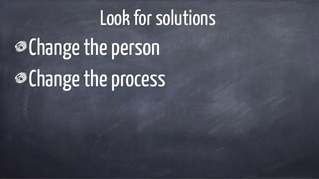 Look for solutions Change the person Change the process