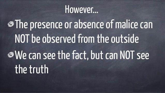 However… The presence or absence of malice can NOT be observed from the outside We can see the fact, but can NOT see the t...