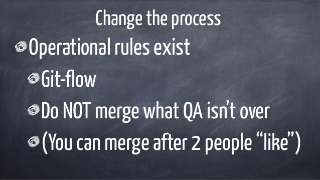 """Change the process Operational rules exist Git-flow Do NOT merge what QA isn't over (You can merge after 2 people """"like"""")"""