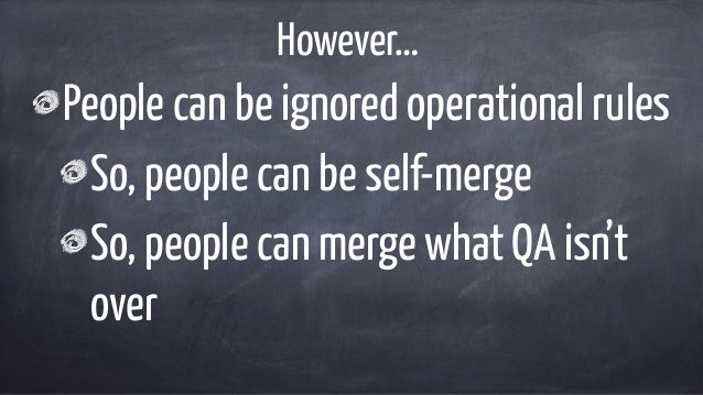 However… People can be ignored operational rules So, people can be self-merge So, people can merge what QA isn't over