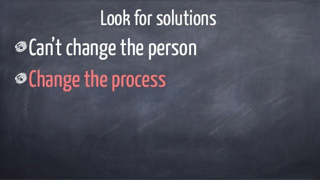 Look for solutions Can't change the person Change the process