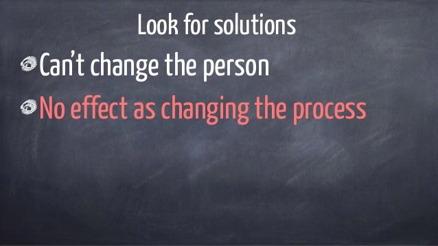 Look for solutions Can't change the person No effect as changing the process