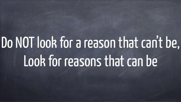 Do NOT look for a reason that can't be, Look for reasons that can be