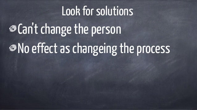 Look for solutions Can't change the person No effect as changeing the process
