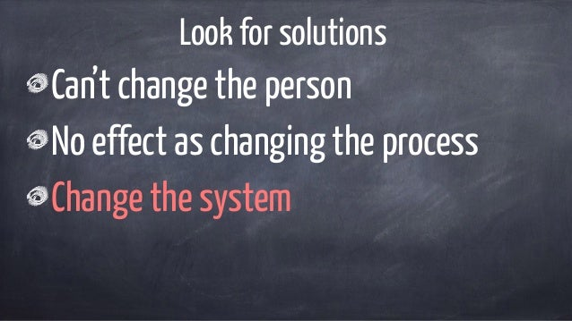 Look for solutions Can't change the person No effect as changing the process Change the system