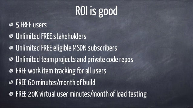 ROI is good 5 FREE users Unlimited FREE stakeholders Unlimited FREE eligible MSDN subscribers Unlimited team projects and ...