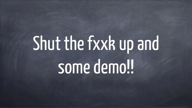 Shut the fxxk up and some demo!!