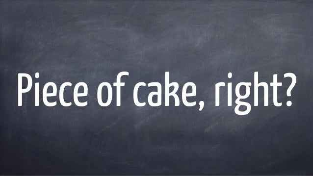 Piece of cake, right?