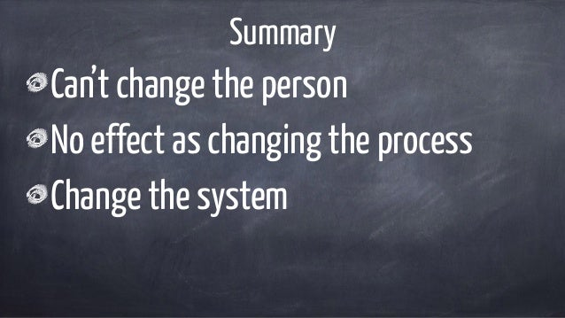Summary Can't change the person No effect as changing the process Change the system