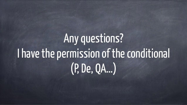 Any questions? I have the permission of the conditional (P, De, QA…)