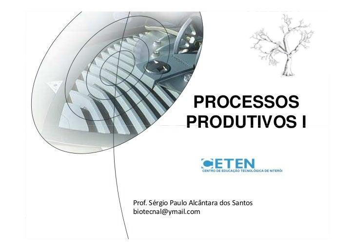 PROCESSOS                      PRODUTIVOS I     CURSO TÉCNICO     Prof. Sérgio Paulo Alcântara dos Santos     biotecnal@ym...