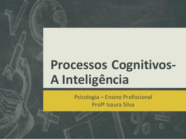 Processos Cognitivos- A Inteligência Psicologia – Ensino Profissional Profª Isaura Silva