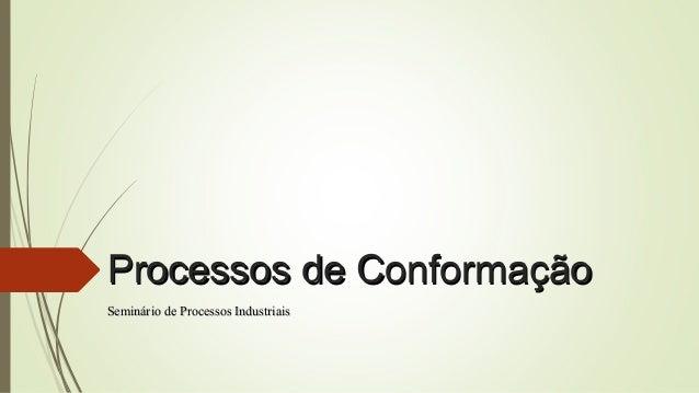 Processos de Conformação Seminário de Processos Industriais